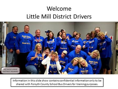Welcome Little Mill District Drivers Information in this slide show contains confidential information only to be shared with Forsyth County School Bus.