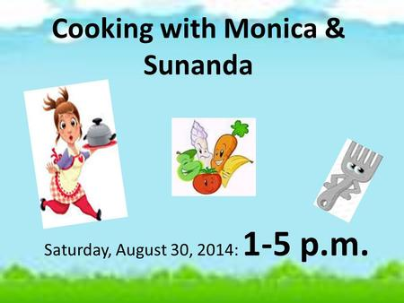 Cooking with Monica & Sunanda Saturday, August 30, 2014: 1-5 p.m.