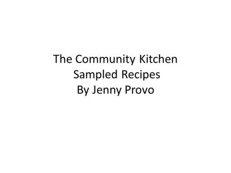 The Community Kitchen Sampled Recipes By Jenny Provo.
