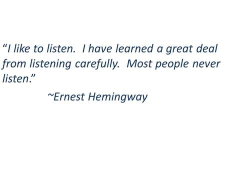 """I like to listen. I have learned a great deal from listening carefully. Most people never listen."" ~Ernest Hemingway."