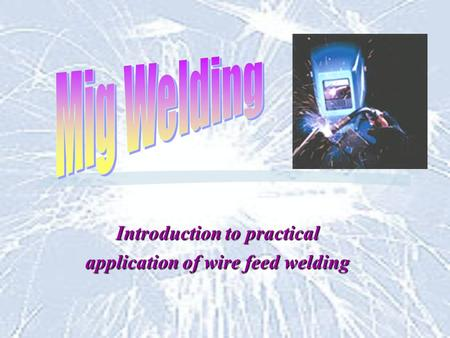 Introduction to practical application of wire feed welding.