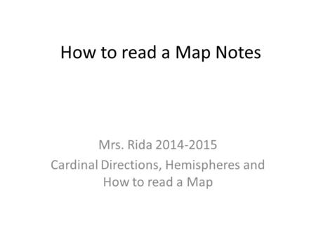 How to read a Map Notes Mrs. Rida 2014-2015 Cardinal Directions, Hemispheres and How to read a Map.
