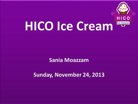 HICO Ice Cream Sania Moazzam Sunday, November 24, 2013 HICO Ice Cream Sania Moazzam Sunday, November 24, 2013.