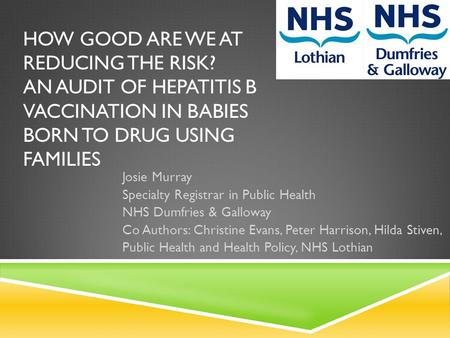 HOW GOOD ARE WE AT REDUCING THE RISK? AN AUDIT OF HEPATITIS B VACCINATION IN BABIES BORN TO DRUG USING FAMILIES Josie Murray Specialty Registrar in Public.