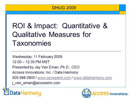 ROI & Impact: Quantitative & Qualitative Measures for Taxonomies Wednesday, 11 February 2009 12:00 – 12:30 PM MST Presented by Jay Ven Eman, Ph.D., CEO.