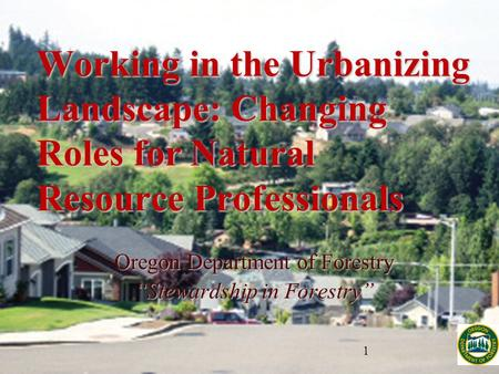 "Working in the Urbanizing Landscape: Changing Roles for Natural Resource Professionals Oregon Department of Forestry ""Stewardship in Forestry"""