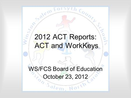 2012 ACT Reports: ACT and WorkKeys WS/FCS Board of Education October 23, 2012.