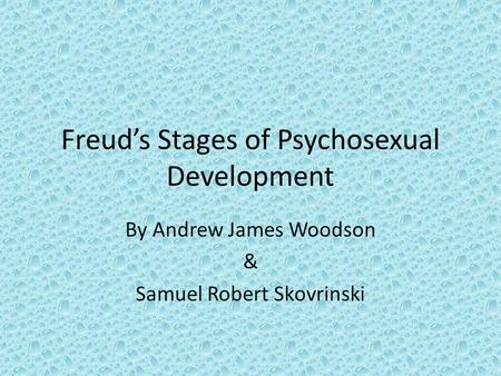 Freud's Stages of Psychosexual Development By Andrew James Woodson & Samuel Robert Skovrinski.