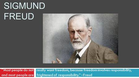 "SIGMUND FREUD "" Most people do not r really want freedom, because freedom involves responsibility, and most people are frightened of responsibility."" –Freud."