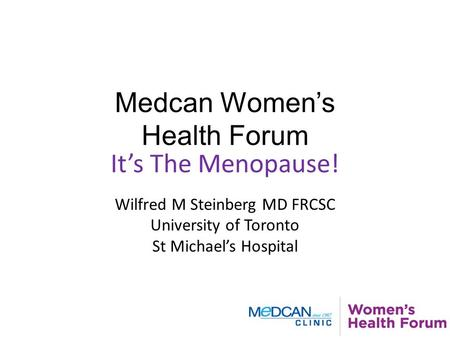 Medcan Women's Health Forum It's The Menopause! Wilfred M Steinberg MD FRCSC University of Toronto St Michael's Hospital.