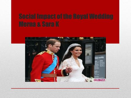 Social Impact of the Royal Wedding Merna & Sara K.