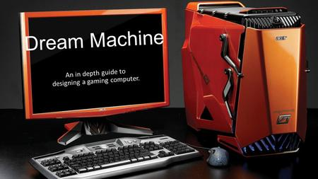 Dream Machine An in depth guide to designing a gaming computer.