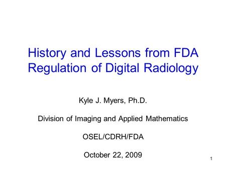 1 History and Lessons from FDA Regulation of Digital Radiology Kyle J. Myers, Ph.D. Division of Imaging and Applied Mathematics OSEL/CDRH/FDA October 22,