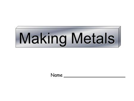 Making Metals Name ______________________.