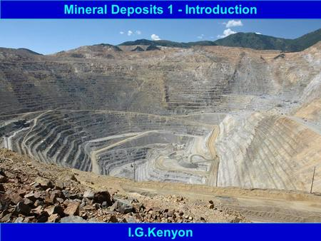 Mineral Deposits 1 - Introduction I.G.Kenyon. Mineral Deposits – Basic Terminology 1 Mineral – something that can be mined from the ground and is of economic/industrial.