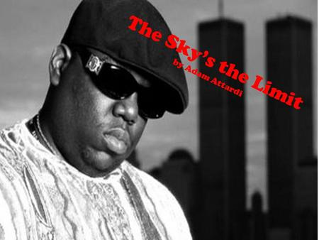 The Sky's the Limit by Adam Attardi. The Sky's the Limit Christopher Wallace was a young black male growing up in Brooklyn, New York. His mother was.