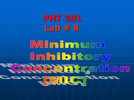 PHT 381 Lab # 8. MIC: MIC: It is the lowest concentration of the antimicrobial agent that inhibits the growth of the test organism but not necessarily.