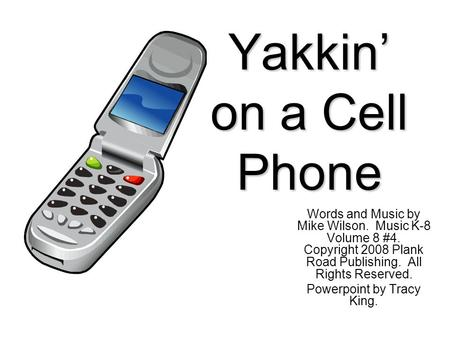 Yakkin' on a Cell Phone Words and Music by Mike Wilson. Music K-8 Volume 8 #4. Copyright 2008 Plank Road Publishing. All Rights Reserved. Powerpoint by.