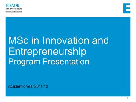 1 MSc in Innovation and Entrepreneurship Program Presentation Academic Year 2011-12.