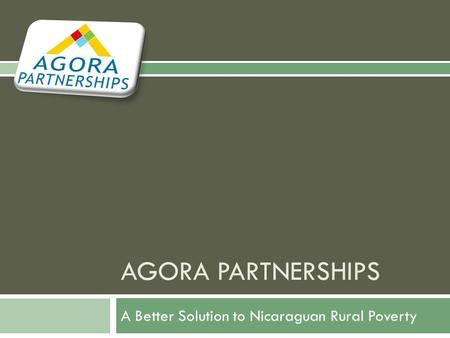 AGORA PARTNERSHIPS A Better Solution to Nicaraguan Rural Poverty.