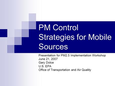 PM Control Strategies for Mobile Sources Presentation for PM2.5 Implementation Workshop June 21, 2007 Gary Dolce U.S. EPA Office of Transportation and.