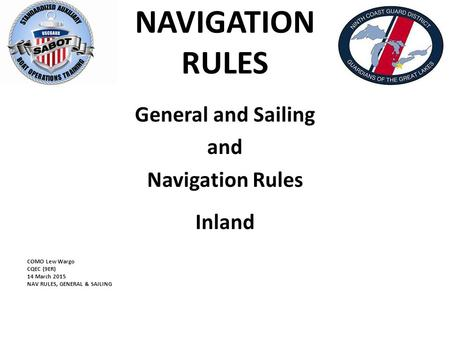 NAVIGATION RULES General and Sailing and Navigation Rules Inland COMO Lew Wargo CQEC (9ER) 14 March 2015 NAV RULES, GENERAL & SAILING.