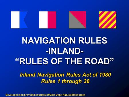 "NAVIGATION RULES -INLAND- ""RULES OF THE ROAD"" Inland Navigation Rules Act of 1980 Rules 1 through 38 Developed and provided courtesy of Ohio Dept. Natural."