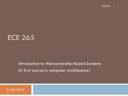 ECE 265 Introduction to Microcontroller Based Systems (A first course in computer architecture) 9/28/2010 1 ECE265.