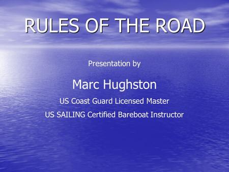 Presentation by Marc Hughston US Coast Guard Licensed Master US SAILING Certified Bareboat Instructor RULES OF THE ROAD.