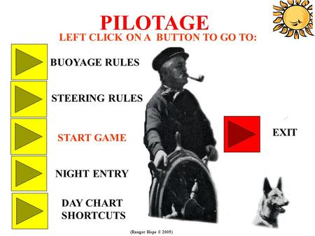 PILOTAGE LEFT CLICK ON A BUTTON TO GO TO: BUOYAGE RULES STEERING RULES DAY CHART SHORTCUTS EXIT NIGHT ENTRY START GAME (Ranger Hope © 2005)