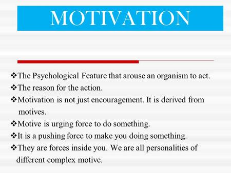 MOTIVATION  The Psychological Feature that arouse an organism to act.  The reason for the action.  Motivation is not just encouragement. It is derived.