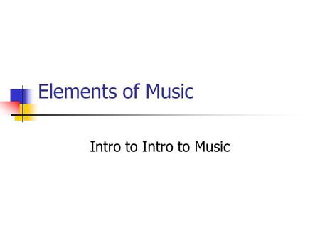 Elements of Music Intro to Intro to Music. 6 Major Elements of Music Texture Melody Rhythm Dynamics/Timbre Harmony Form.