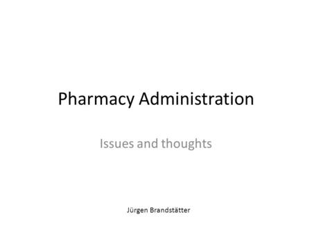 Pharmacy Administration Issues and thoughts Jürgen Brandstätter.