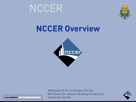 One industry one training program NCCER NCCER Overview Affiliated with the University of Florida M.E. Rinker, Sr. School of Building Construction Gainesville,
