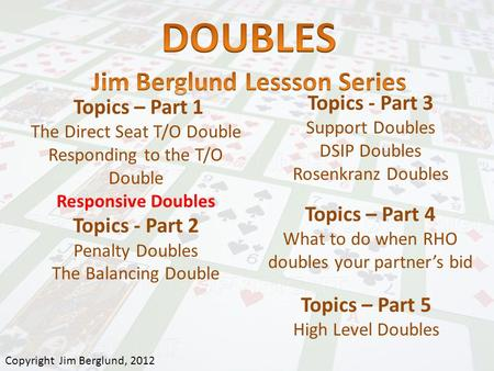 Topics – Part 1 The Direct Seat T/O Double Responding to the T/O Double Responsive Doubles Topics - Part 2 Penalty Doubles The Balancing Double Topics.
