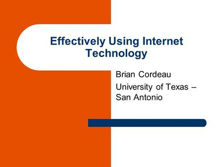 Effectively Using Internet Technology Brian Cordeau University of Texas – San Antonio.