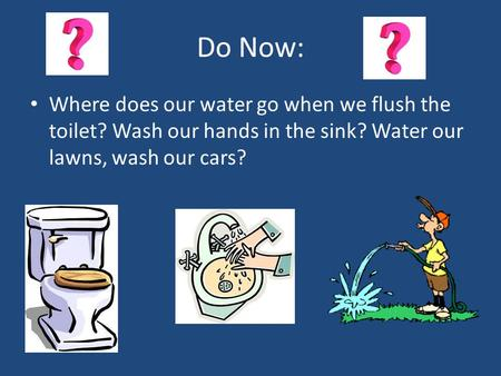 Do Now: Where does our water go when we flush the toilet? Wash our hands in the sink? Water our lawns, wash our cars?