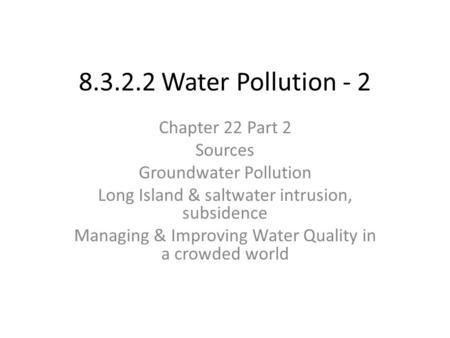 8.3.2.2 Water Pollution - 2 Chapter 22 Part 2 Sources Groundwater Pollution Long Island & saltwater intrusion, subsidence Managing & Improving Water Quality.