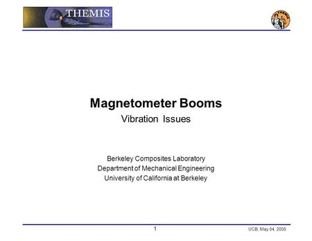 1 UCB, May 04, 2005 Magnetometer Booms Vibration Issues Berkeley Composites Laboratory Department of Mechanical Engineering University of California at.