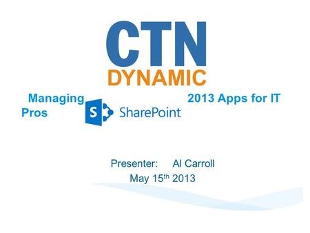 Managing 2013 Apps for IT Pros Presenter:Al Carroll May 15 th 2013.