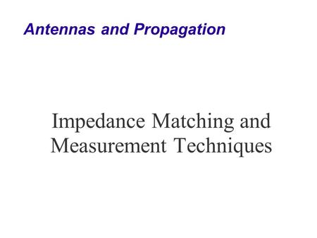 Antennas and Propagation Impedance Matching and Measurement Techniques.