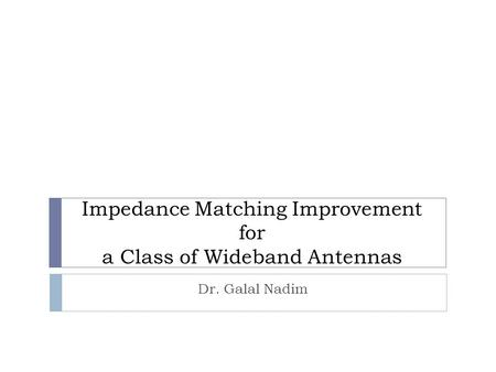 Impedance Matching Improvement for a Class of Wideband Antennas Dr. Galal Nadim.