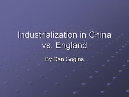Industrialization in China vs. England By Dan Gogins.