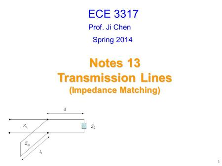 Prof. Ji Chen Notes 13 Transmission Lines (Impedance Matching) ECE 3317 1 Spring 2014.