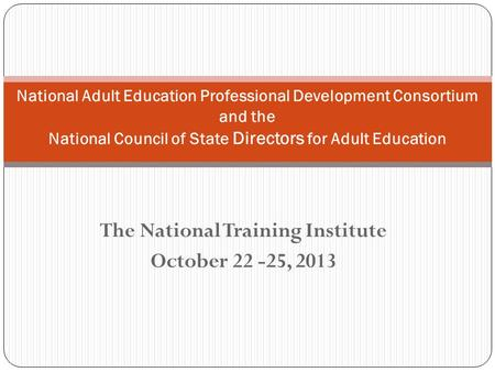 The National Training Institute October 22 -25, 2013 National Adult Education Professional Development Consortium and the National Council of State Directors.