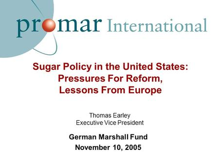 Sugar Policy in the United States: Pressures For Reform, Lessons From Europe German Marshall Fund November 10, 2005 Thomas Earley Executive Vice President.