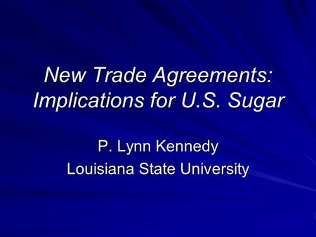 New Trade Agreements: Implications for U.S. Sugar P. Lynn Kennedy Louisiana State University.