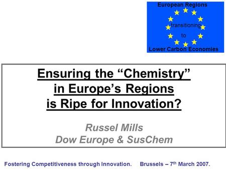 "Ensuring the ""Chemistry"" in Europe's Regions is Ripe for Innovation? Russel Mills Dow Europe & SusChem Fostering Competitiveness through Innovation.Brussels."