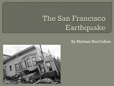 By Michael MacCallum.  Took place on Wednesday, 18 April, 1906.  It was 5:12am.  The earthquake and fires killed 3,000 people.  80% of San Francisco.