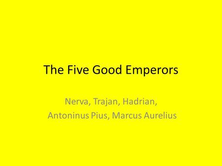 The Five Good Emperors Nerva, Trajan, Hadrian, Antoninus Pius, Marcus Aurelius.
